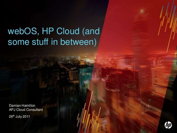 webOS, HP Cloud (and some stuff in between)<br />Damian HamiltonAPJ Cloud Consultant<br />26th July 2011<br />
