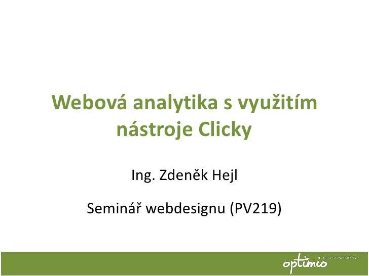 Webová analytika s využitím     nástroje Clicky        Ing. Zdeněk Hejl   Seminář webdesignu (PV219)