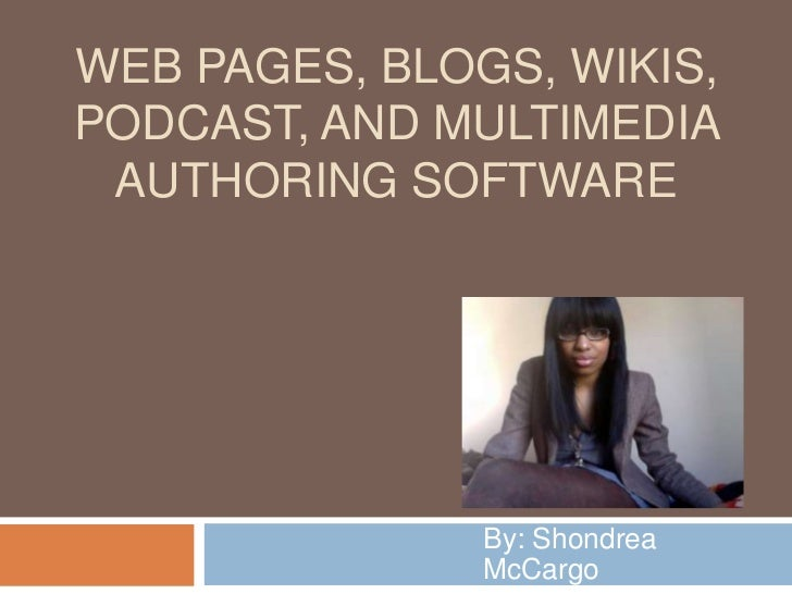 Web Pages, Blogs, Wikis, Podcast, and multimedia authoring software<br />By: Shondrea McCargo<br />