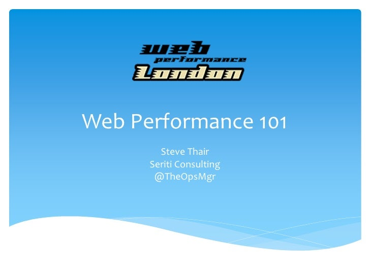Web Performance 101        Steve Thair      Seriti Consulting       @TheOpsMgr