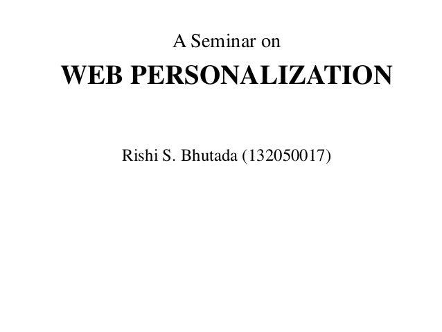 A Seminar on WEB PERSONALIZATION Rishi S. Bhutada (132050017)