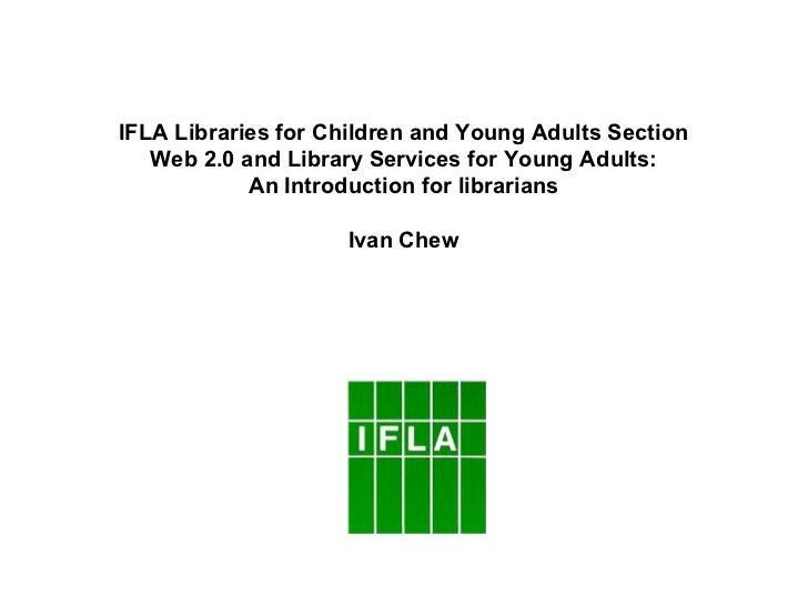 IFLA Libraries for Children and Young Adults Section   Web 2.0 and Library Services for Young Adults:            An Introd...