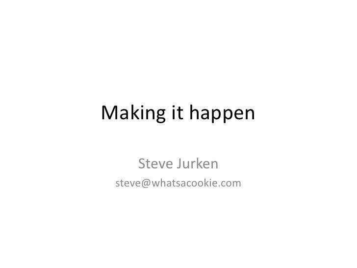 Making it happen<br />Steve Jurken<br />steve@whatsacookie.com<br />