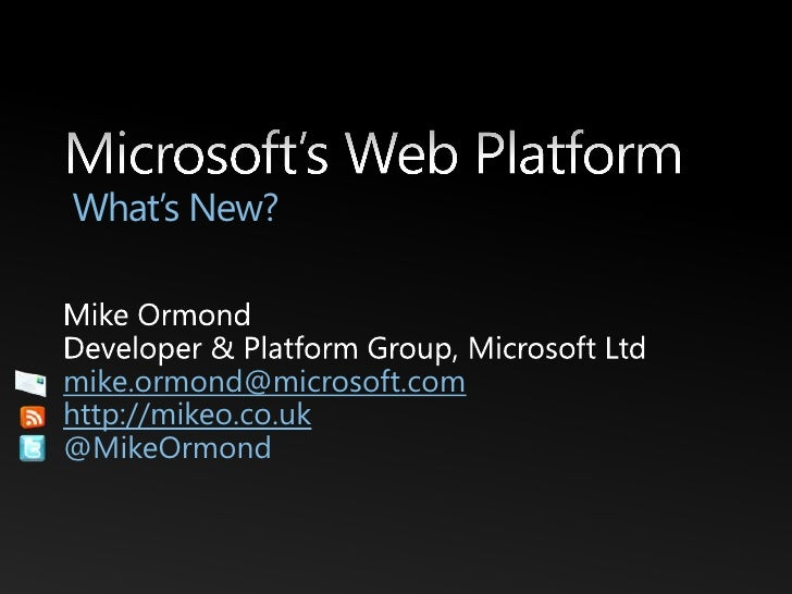 Microsoft's Web Platform What's New?<br />Mike Ormond<br />Developer & Platform Group, Microsoft Ltd<br />mike.ormond@micr...