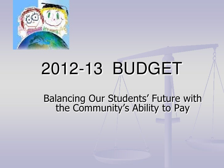 2012-13 BUDGETBalancing Our Students' Future with  the Community's Ability to Pay