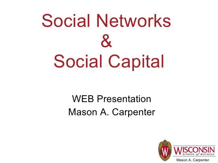 Social Networks        &  Social Capital    WEB Presentation    Mason A. Carpenter                            Mason A. Car...