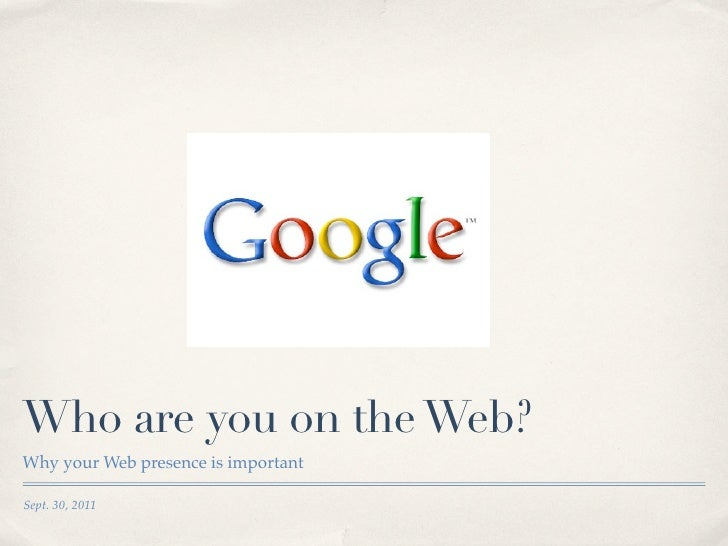 Who are you on the Web?Why your Web presence is importantSept. 30, 2011