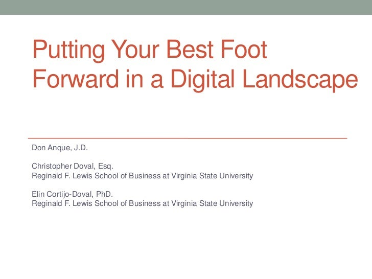 Putting Your Best FootForward in a Digital LandscapeDon Anque, J.D.Christopher Doval, Esq.Reginald F. Lewis School of Busi...