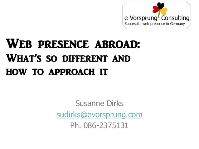 Susanne Dirks sudirks@evorsprung.com Ph. 086-2375131 Web presence abroad: What's so different and how to approach it