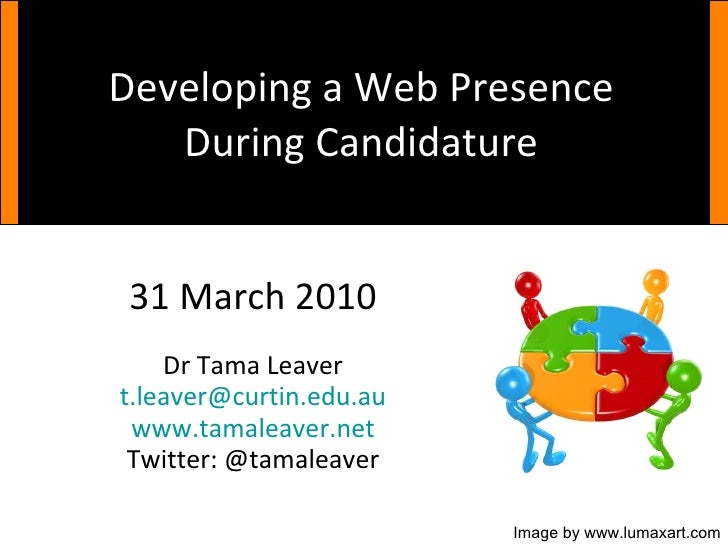 Developing a Web Presence During Candidature 31 March 2010 Dr Tama Leaver [email_address] www.tamaleaver.net Twitter: @tam...