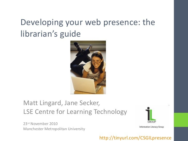 Developing your web presence: the librarian's guide Matt Lingard, Jane Secker,  LSE Centre for Learning Technology 23 rd  ...