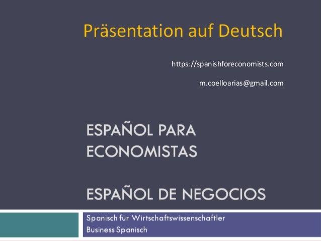 Curso de Español para Economistas Business Spanish Manuel Coello Arias 1 Präsentation auf Deutsch https://spanishforeconom...