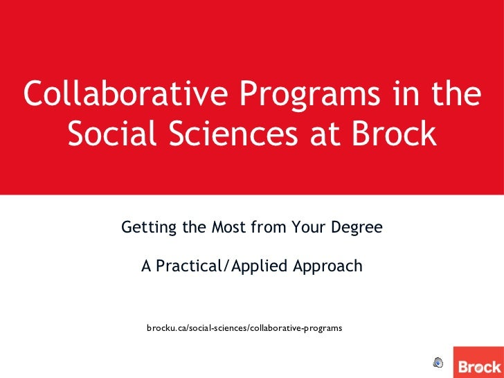Collaborative Programs in the Social Sciences at Brock <ul><li>Getting the Most from Your Degree </li></ul><ul><li>A Pract...