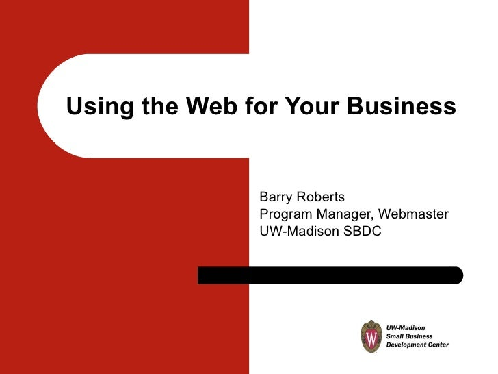 Using the Web for Your Business Barry Roberts Program Manager, Webmaster UW-Madison SBDC