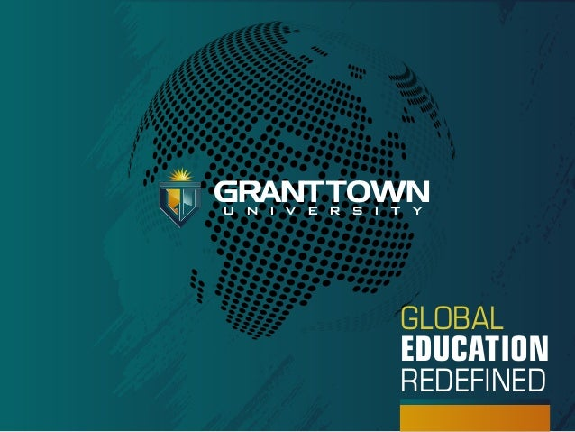 GRANT TOWN u n i v e r s i t y  GLOBAL  EDUCATION REDEFINED