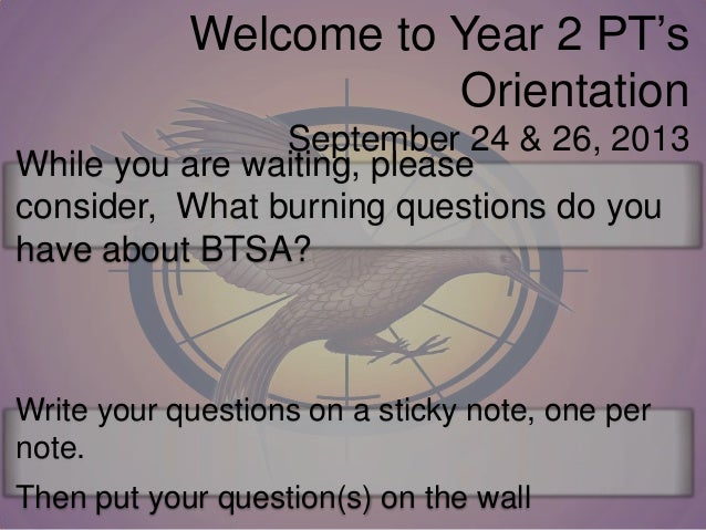 Welcome to Year 2 PT's Orientation September 24 & 26, 2013 While you are waiting, please consider, What burning questions ...