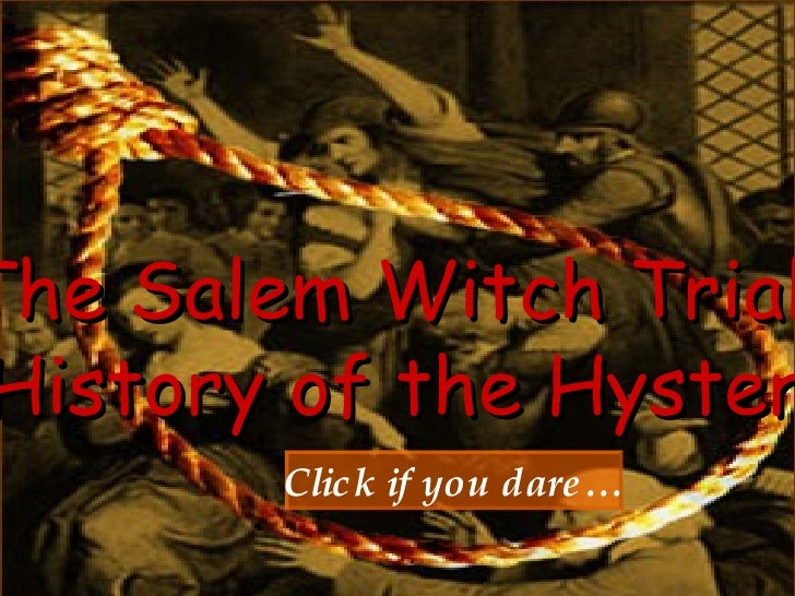 The Salem Witch Trials:  History of the Hysteria Click if you dare…