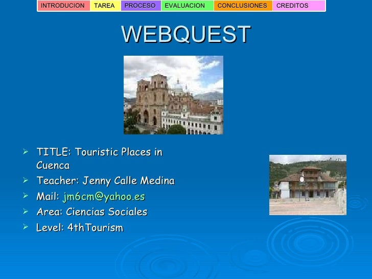 WEBQUEST <ul><li>TITLE: Touristic Places in Cuenca </li></ul><ul><li>Teacher: Jenny Calle Medina </li></ul><ul><li>Mail:  ...