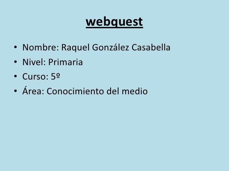 webquest<br />Nombre: Raquel González Casabella<br />Nivel: Primaria<br />Curso: 5º<br />Área: Conocimiento del medio<br />