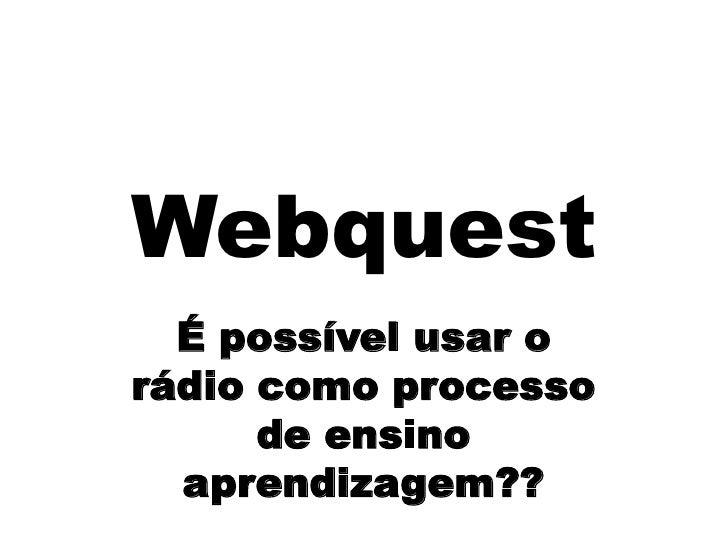 Webquest<br />É possível usar o rádio como processo de ensino  aprendizagem??<br />
