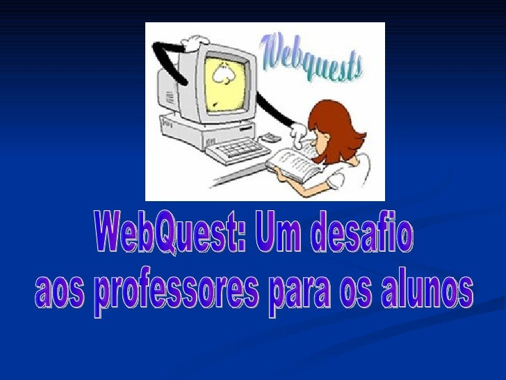 WebQuest: Um desafio  aos professores para os alunos
