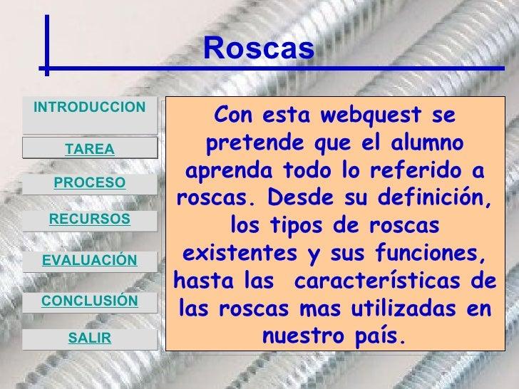 Roscas <ul><li>INTRODUCCION </li></ul>Con esta webquest se pretende que el alumno aprenda todo lo referido a roscas. Desde...