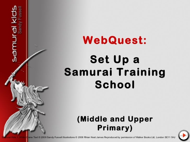 WebQuest: Set Up a Samurai Training School (Middle and Upper Primary) Samurai Kids 1: White Crane Text © 2008 Sandy Fussel...