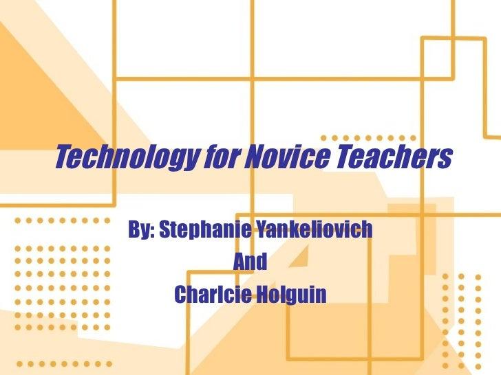 Technology for Novice Teachers By: Stephanie Yankeliovich And Charlcie Holguin
