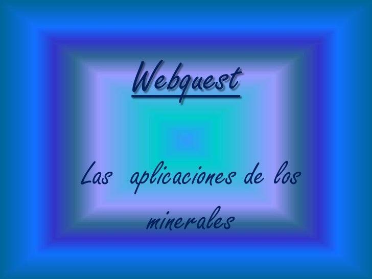 Webquest<br />Las  aplicaciones de los minerales <br />
