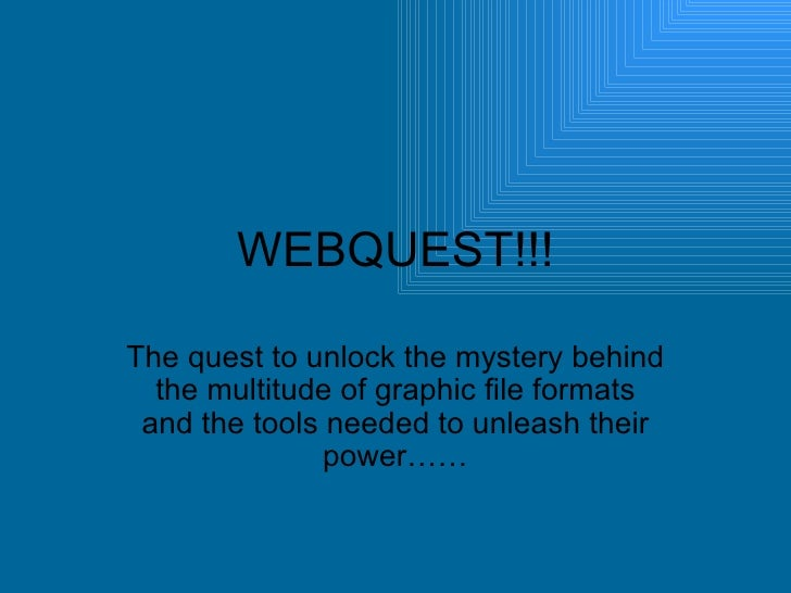 WEBQUEST!!! The quest to unlock the mystery behind the multitude of graphic file formats and the tools needed to unleash t...
