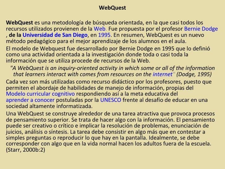 WebQuest WebQuest  es una metodología de búsqueda orientada, en la que casi todos los recursos utilizados provienen de la ...