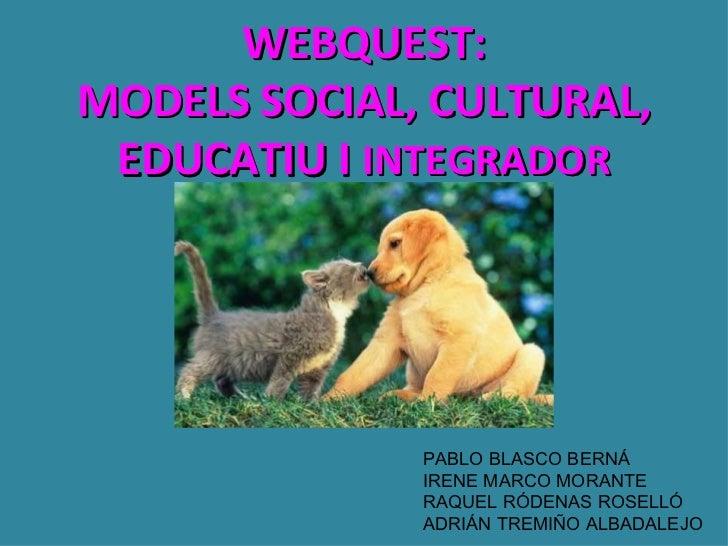 WEBQUEST:MODELS SOCIAL, CULTURAL, EDUCATIU I INTEGRADOR              PABLO BLASCO BERNÁ              IRENE MARCO MORANTE  ...