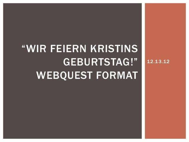 """""""WIR FEIERN KRISTINS       GEBURTSTAG!""""    12.13.12  WEBQUEST FORMAT"""