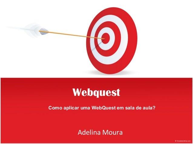 WebquestComo aplicar uma WebQuest em sala de aula?           Adelina Moura