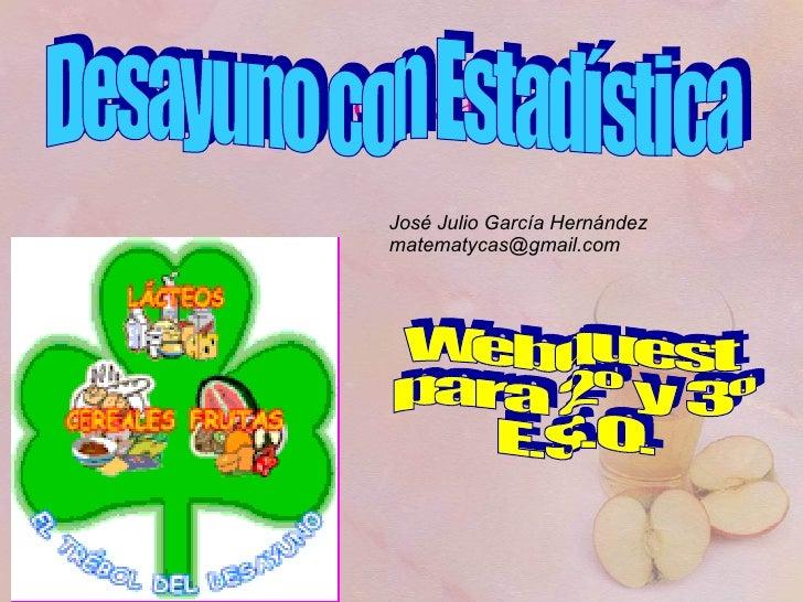 Portada Desayuno con Estadística José Julio García Hernández [email_address] Webquest para 2º y 3º E.S.O.