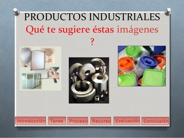 PRODUCTOS INDUSTRIALES  Qué te sugiere éstas imágenes                ?Introducción   Tarea   Proceso   Recurso   Evaluació...