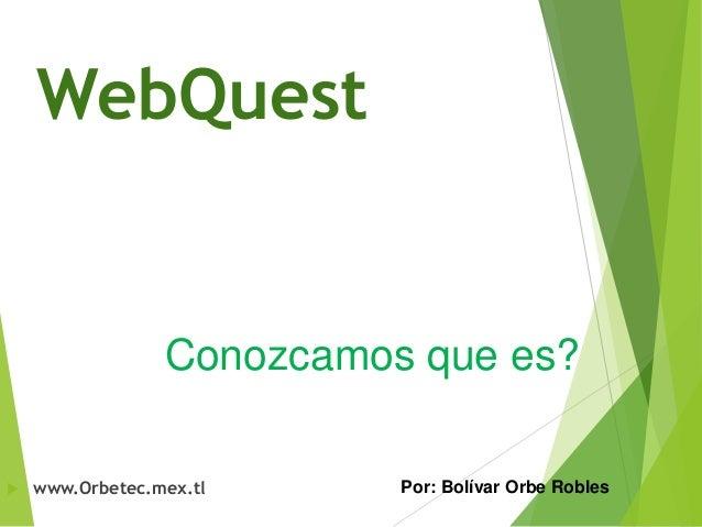 WebQuest  Conozcamos que es?   www.Orbetec.mex.tl  Por: Bolívar Orbe Robles