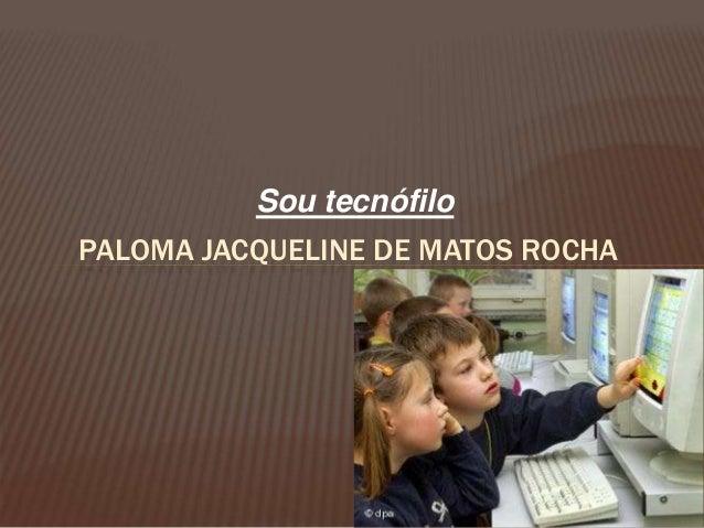 Sou tecnófilo PALOMA JACQUELINE DE MATOS ROCHA