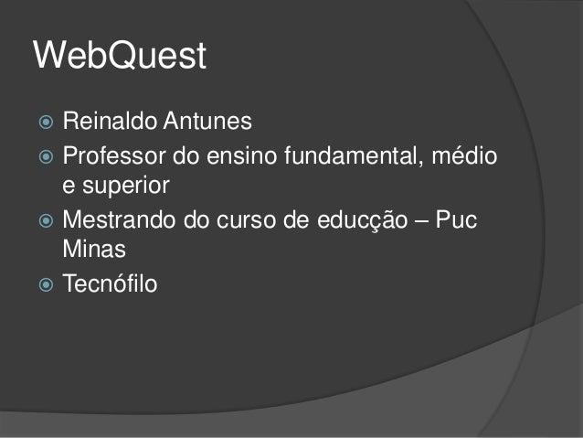 WebQuest  Reinaldo Antunes  Professor do ensino fundamental, médio e superior  Mestrando do curso de educção – Puc Mina...