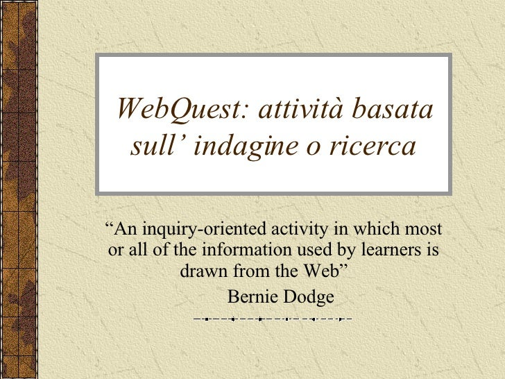 "WebQuest: attività basata sull' indagine o ricerca "" An inquiry-oriented activity in which most or all of the information ..."