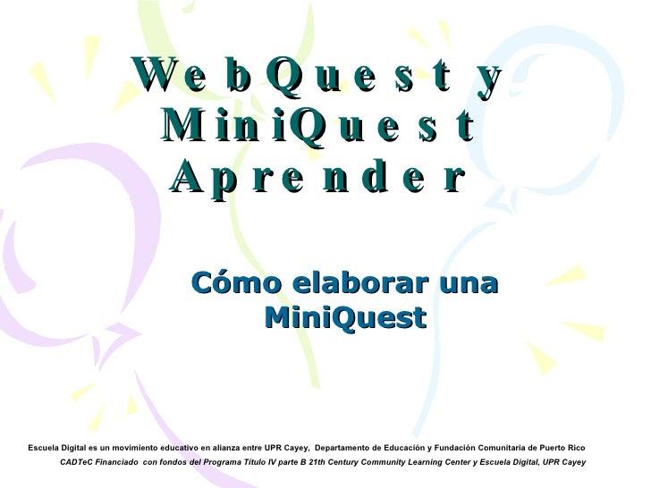 WebQuest y MiniQuest Aprender Cómo elaborar una MiniQuest Escuela Digital es un movimiento educativo en alianza entre UPR ...
