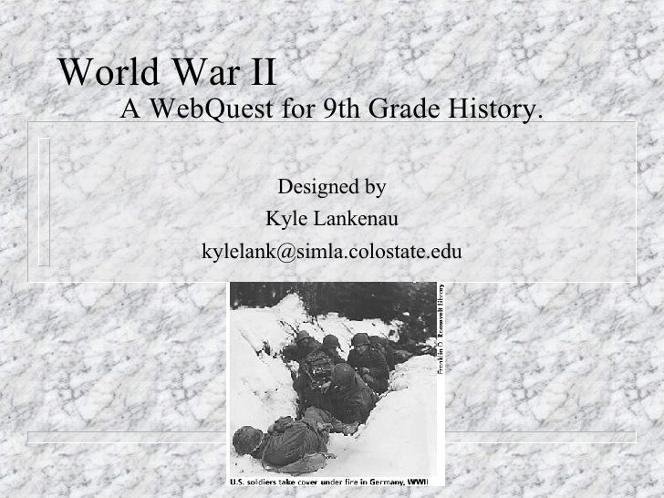 World War II A WebQuest for 9th Grade History. Designed by Kyle Lankenau [email_address]