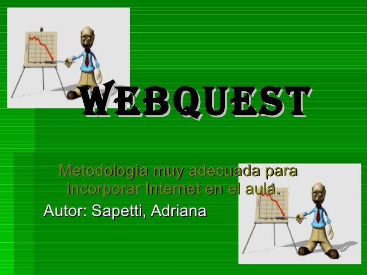 WEBQUEST Metodología muy adecuada para incorporar Internet en el aula.   Autor: Sapetti, Adriana