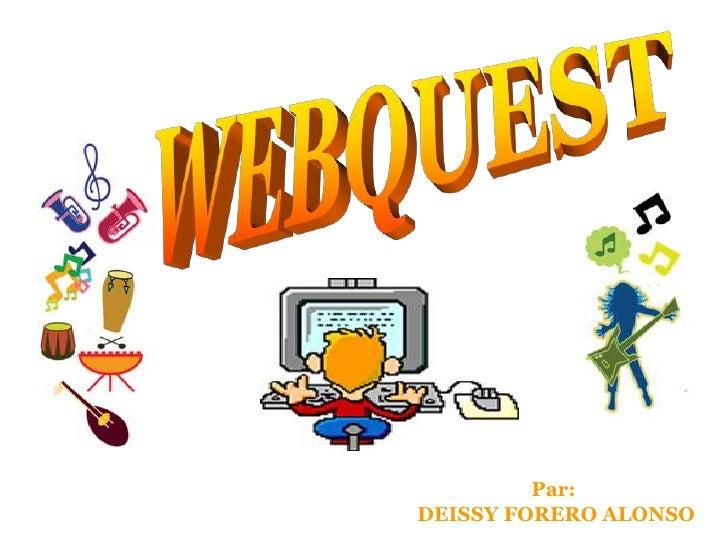 WEBQUEST<br />Par: <br />DEISSY FORERO ALONSO<br />