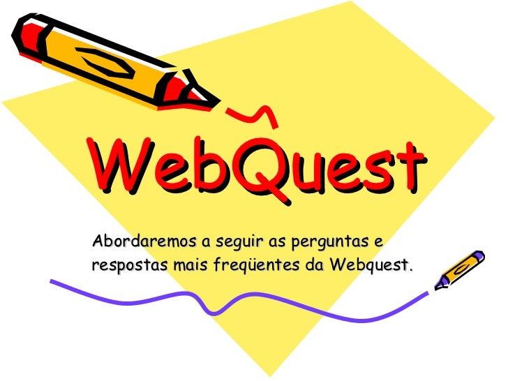 WebQuest Abordaremos a seguir as perguntas e respostas mais freqüentes da Webquest.