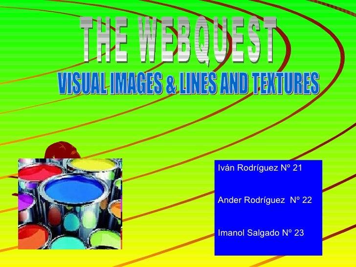 THE WEBQUEST VISUAL IMAGES & LINES AND TEXTURES Iván Rodríguez Nº 21 Ander Rodríguez  Nº 22 Imanol Salgado Nº 23