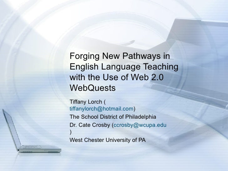 Forging New Pathways in English Language Teaching with the Use of Web 2.0 WebQuests  Tiffany Lorch ( [email_address] ) The...