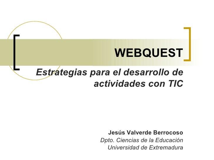 WEBQUEST Jesús Valverde Berrocoso Dpto. Ciencias de la Educación Universidad de Extremadura Estrategias para el desarrollo...