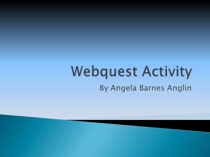 Webquest Activity<br />By Angela Barnes Anglin<br />