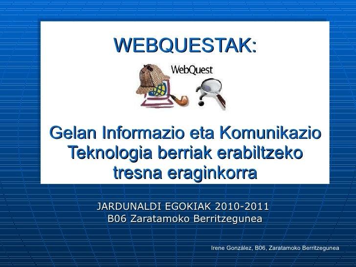 WEBQUESTAK: Gelan Informazio eta Komunikazio Teknologia berriak erabiltzeko tresna eraginkorra JARDUNALDI EGOKIAK 2010-201...